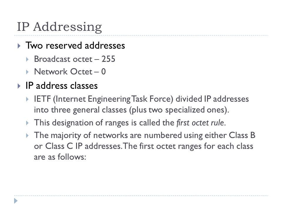 IP Addressing  Two reserved addresses  Broadcast octet – 255  Network Octet – 0  IP address classes  IETF (Internet Engineering Task Force) divided IP addresses into three general classes (plus two specialized ones).