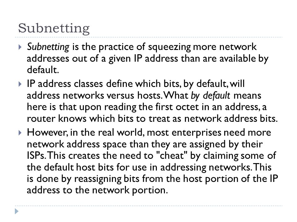 Subnetting  Subnetting is the practice of squeezing more network addresses out of a given IP address than are available by default.