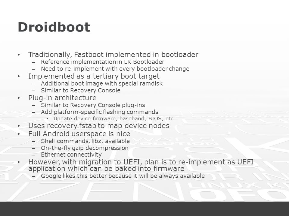 Droidboot Traditionally, Fastboot implemented in bootloader – Reference implementation in LK Bootloader – Need to re-implement with every bootloader c