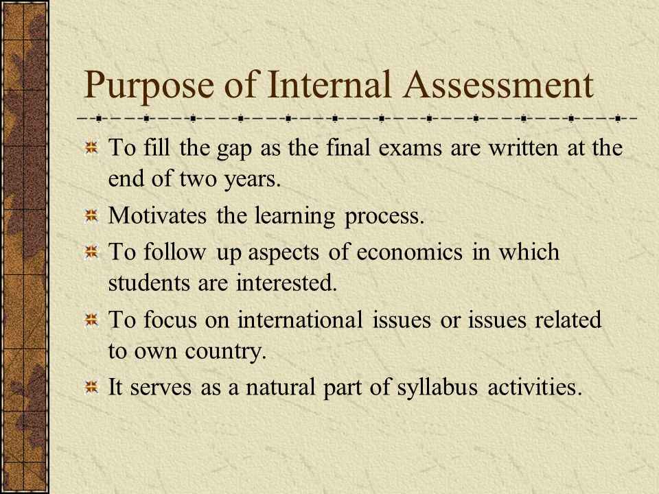 Purpose of Internal Assessment To fill the gap as the final exams are written at the end of two years.