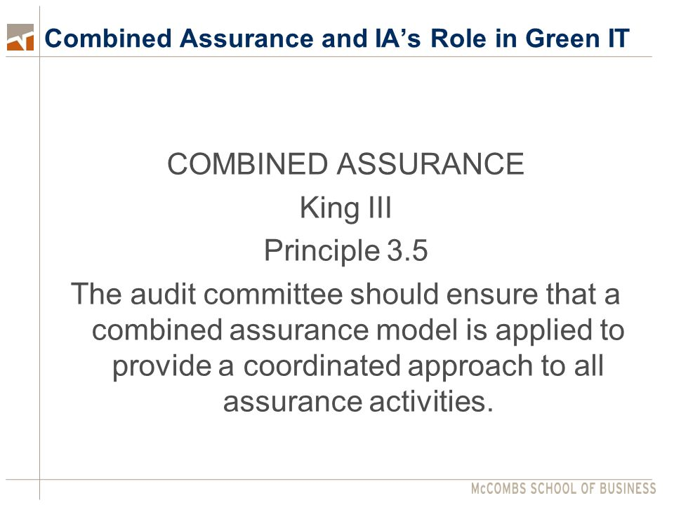 Combined Assurance and IA's Role in Green IT COMBINED ASSURANCE King III Principle 3.5 The audit committee should ensure that a combined assurance model is applied to provide a coordinated approach to all assurance activities.