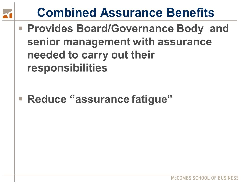 Combined Assurance Benefits  Provides Board/Governance Body and senior management with assurance needed to carry out their responsibilities  Reduce assurance fatigue
