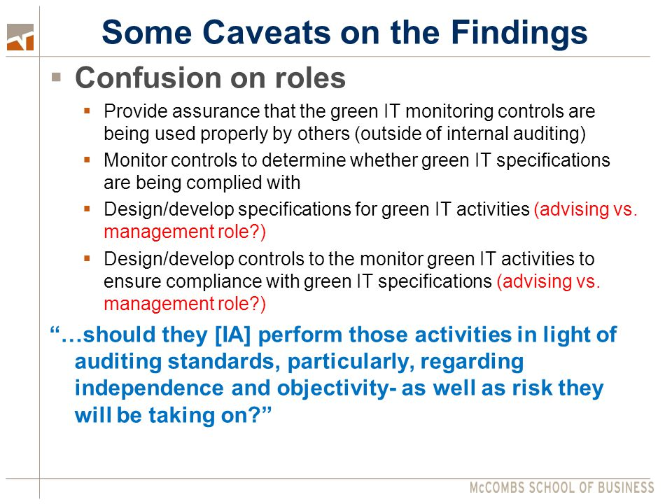  Confusion on roles  Provide assurance that the green IT monitoring controls are being used properly by others (outside of internal auditing)  Monitor controls to determine whether green IT specifications are being complied with  Design/develop specifications for green IT activities (advising vs.