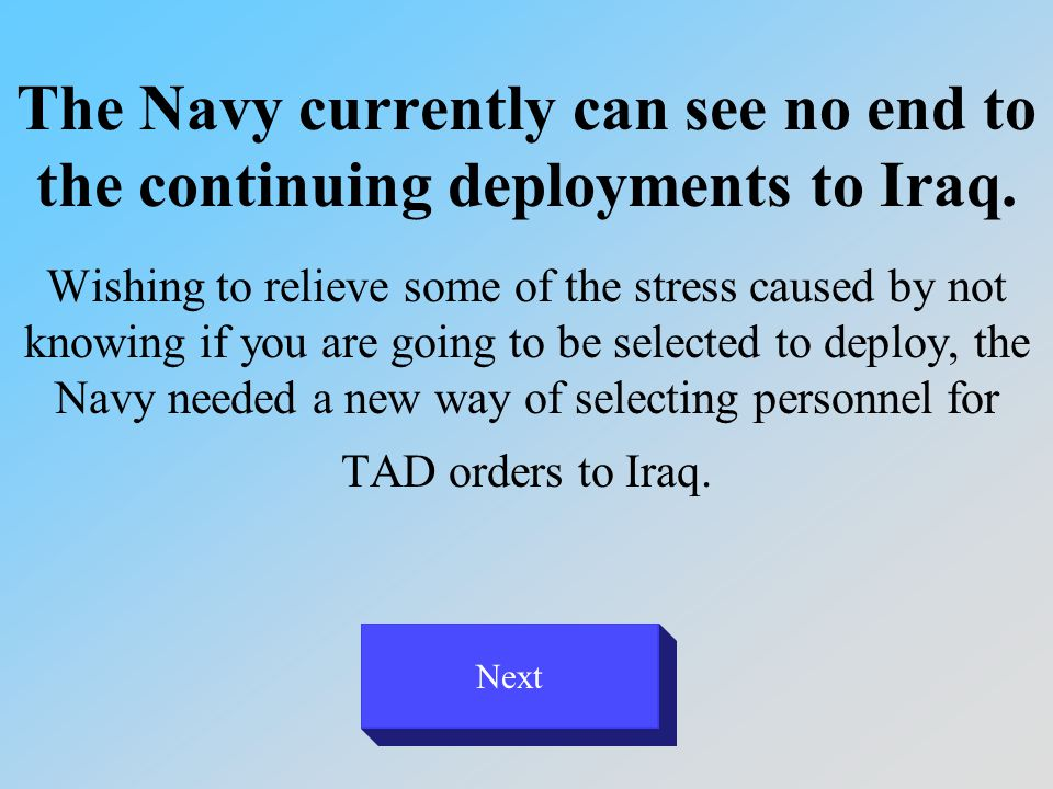 The Navy currently can see no end to the continuing deployments to Iraq. Wishing to relieve some of the stress caused by not knowing if you are going