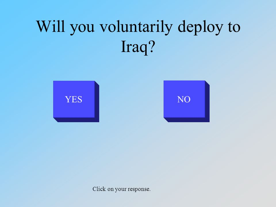 Will you voluntarily deploy to Iraq YESNO Click on your response.