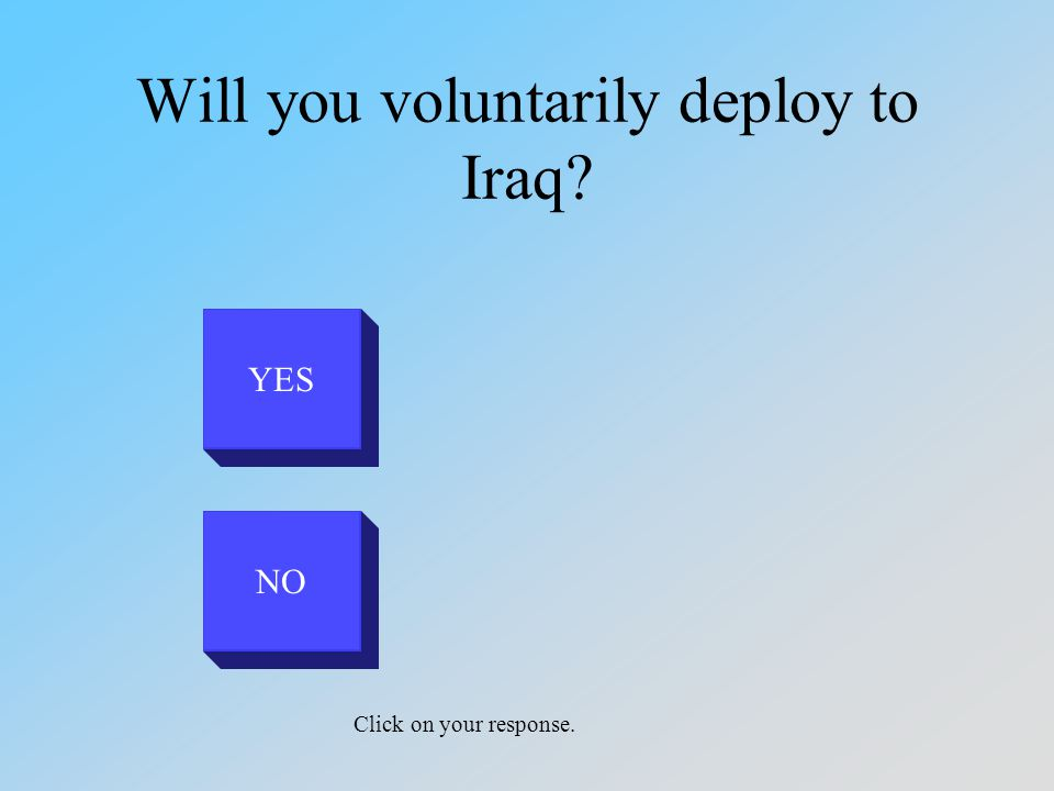 Will you voluntarily deploy to Iraq? YES NO Click on your response.