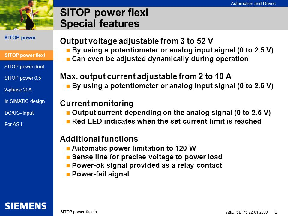 SITOP power facets A&D SE PS 22.01.2003 13 SITOP power Automation and Drives Power supplies in SIMATIC design Optimal for SIMATIC S7-200 AC 120/230 V, 24 V/ 3.5A RFI specification class B Parallel connection possible Slim like the SIMATIC ET200B AC 120/230 V, 24 V/ 5 A and 10 A Optimal for use with distributed I/O device Minimum width requirements when used with a mounting bracket (2.5 inch width even for 10 amp unit)) SITOP power flexi SITOP power dual SITOP power 0.5 2-phase 20A In SIMATIC design DC/UC- Input For AS-i