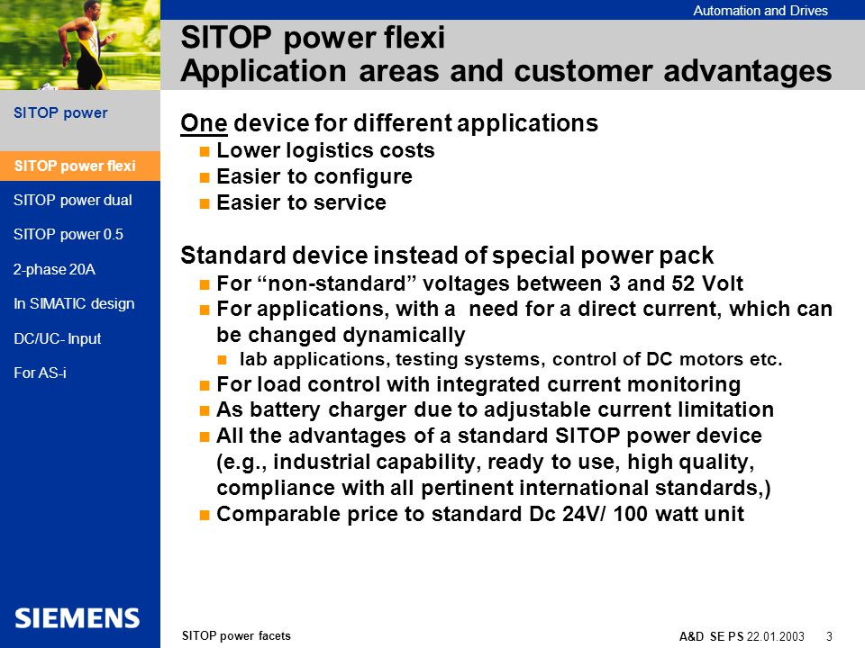SITOP power facets A&D SE PS 22.01.2003 14 SITOP power Automation and Drives Power supply with degree of protection IP65 Optimal for the SIMATIC ET 200X Single phase 120/230 VAC, 24 VDC/10A Design adapted to SIMATIC ET200X 24 VDC via back plane bus for electronics/ encoders and/or load 24 VDC via screw-type terminals for loads Choice after short circuit: Automatic restart Switch off For use under roughest conditions from -25 to +55°C Can be installed in any position SITOP power flexi SITOP power dual SITOP power 0.5 2-phase 20A In SIMATIC design DC/UC- Input For AS-i