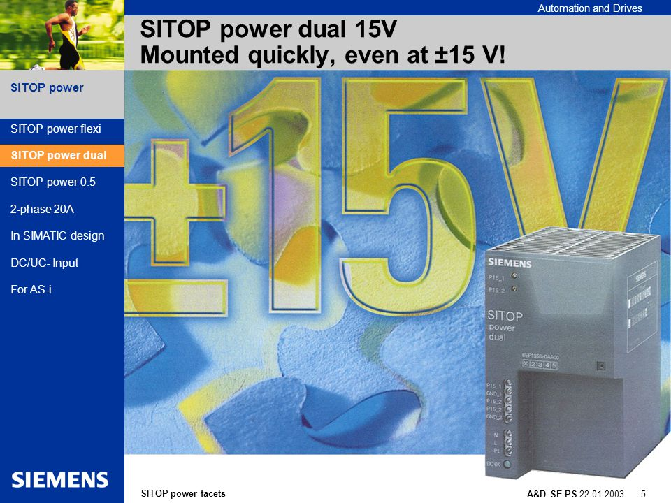 SITOP power facets A&D SE PS 22.01.2003 5 SITOP power Automation and Drives SITOP power dual 15V Mounted quickly, even at ±15 V.