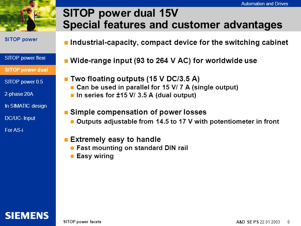 SITOP power facets A&D SE PS 22.01.2003 7 SITOP power Automation and Drives SITOP power dual 15V Application areas General mechanical engineering Powering of electronics Powering of operation amplifiers Laser processing machines Powering of deflection mirrors of laser heads (e.g., with laser inscribers) Measuring technology Powering of measuring converters SITOP power flexi SITOP power dual SITOP power 0.5 2-phase 20A In SIMATIC design DC/UC- Input For AS-i