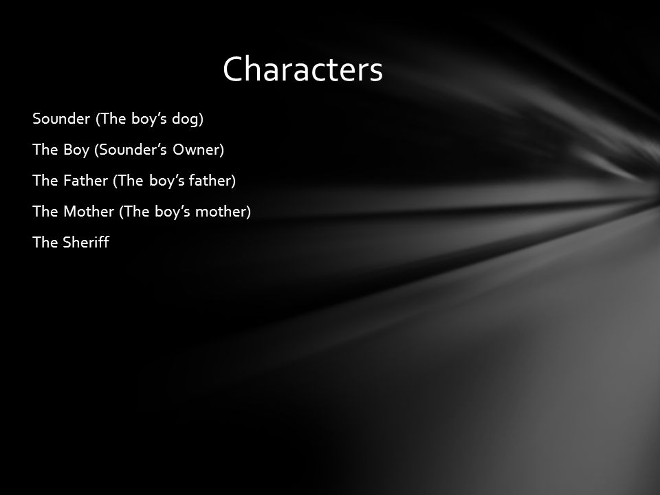 Sounder (The boy's dog) The Boy (Sounder's Owner) The Father (The boy's father) The Mother (The boy's mother) The Sheriff Characters