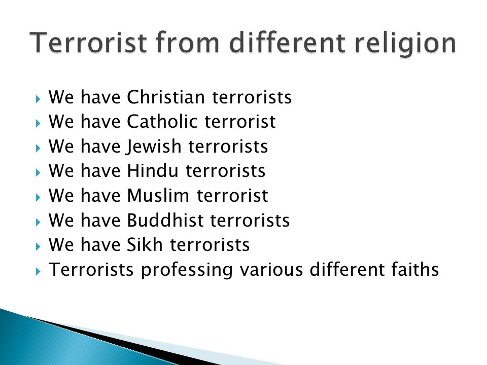  We have Christian terrorists  We have Catholic terrorist  We have Jewish terrorists  We have Hindu terrorists  We have Muslim terrorist  We have Buddhist terrorists  We have Sikh terrorists  Terrorists professing various different faiths