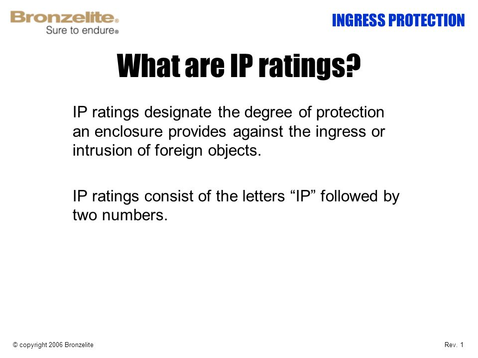 What are IP ratings? IP ratings designate the degree of protection an enclosure provides against the ingress or intrusion of foreign objects. IP ratin