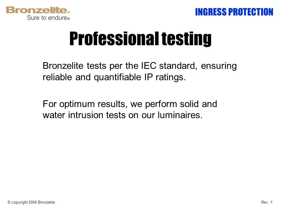 Professional testing © copyright 2006 Bronzelite INGRESS PROTECTION Bronzelite tests per the IEC standard, ensuring reliable and quantifiable IP ratin