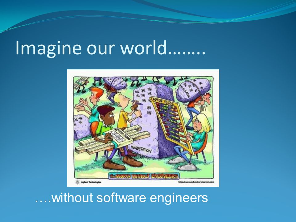 Imagine our world…….. ….without software engineers