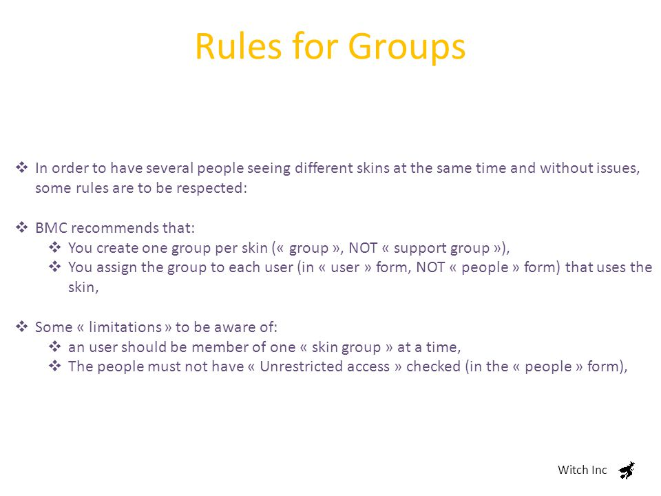 Rules for Groups Witch Inc  In order to have several people seeing different skins at the same time and without issues, some rules are to be respected:  BMC recommends that:  You create one group per skin (« group », NOT « support group »),  You assign the group to each user (in « user » form, NOT « people » form) that uses the skin,  Some « limitations » to be aware of:  an user should be member of one « skin group » at a time,  The people must not have « Unrestricted access » checked (in the « people » form),
