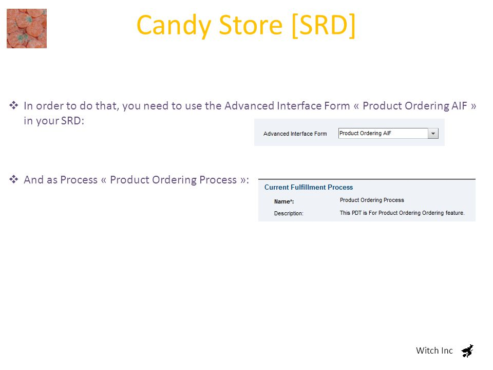 Candy Store [SRD] Witch Inc  In order to do that, you need to use the Advanced Interface Form « Product Ordering AIF » in your SRD:  And as Process « Product Ordering Process »: