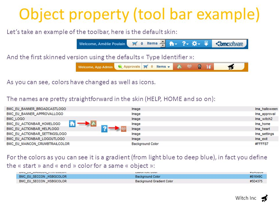 Object property (tool bar example) Witch Inc Let's take an example of the toolbar, here is the default skin: And the first skinned version using the defaults « Type Identifier »: As you can see, colors have changed as well as icons.
