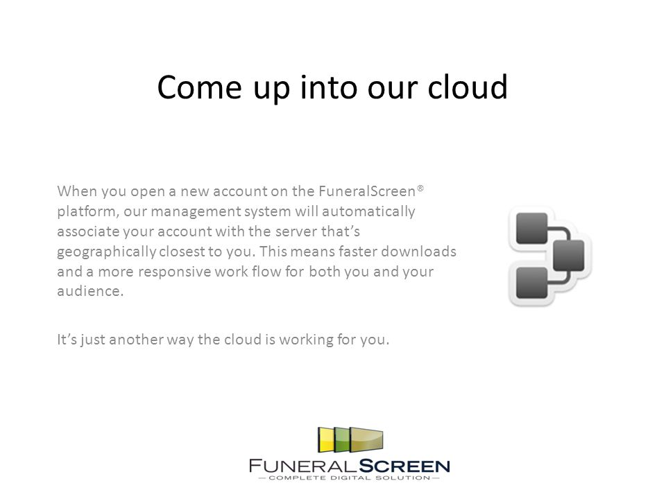 Come up into our cloud When you open a new account on the FuneralScreen® platform, our management system will automatically associate your account wit