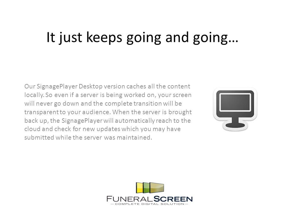 It just keeps going and going… Our SignagePlayer Desktop version caches all the content locally.