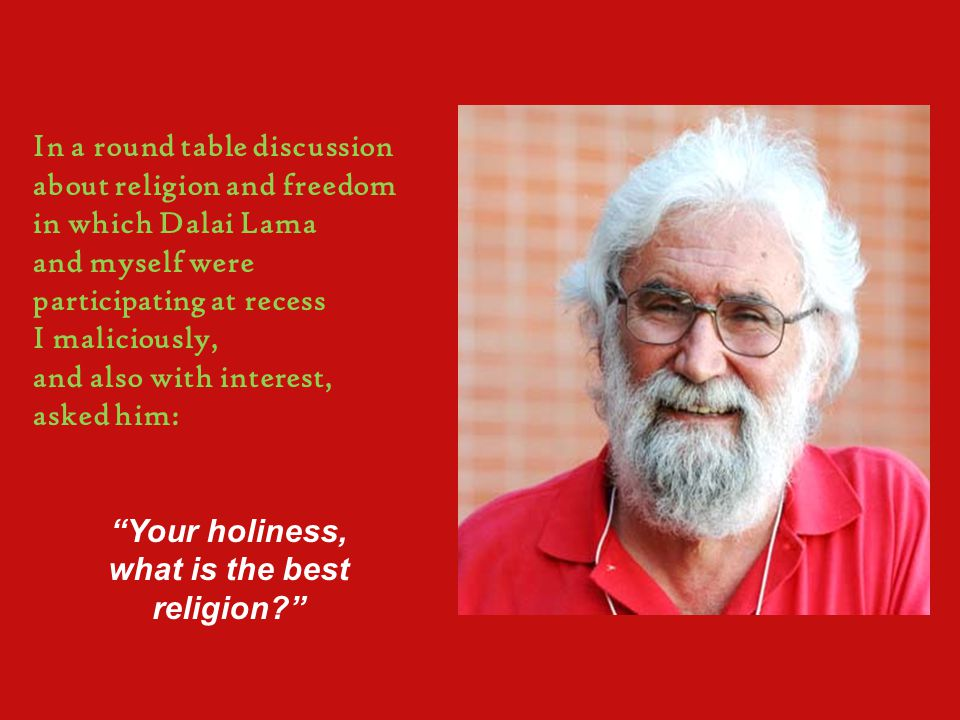In a round table discussion about religion and freedom in which Dalai Lama and myself were participating at recess I maliciously, and also with interest, asked him: Your holiness, what is the best religion?