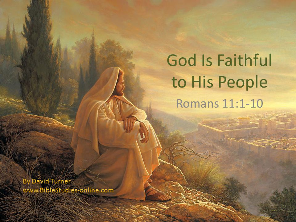 God Is Faithful to His People Romans 11:1-10 By David Turner www.BibleStudies-online.com