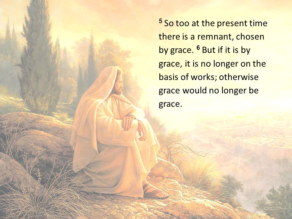 5 So too at the present time there is a remnant, chosen by grace.