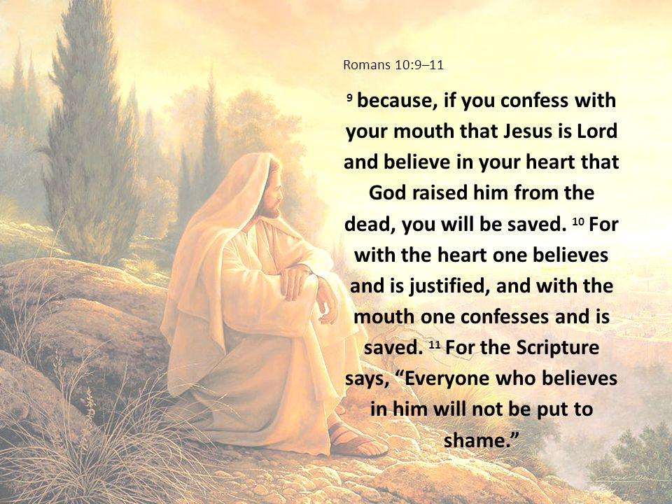 Romans 10:9–11 9 because, if you confess with your mouth that Jesus is Lord and believe in your heart that God raised him from the dead, you will be saved.