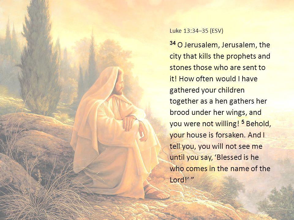 Luke 13:34–35 (ESV) 34 O Jerusalem, Jerusalem, the city that kills the prophets and stones those who are sent to it.