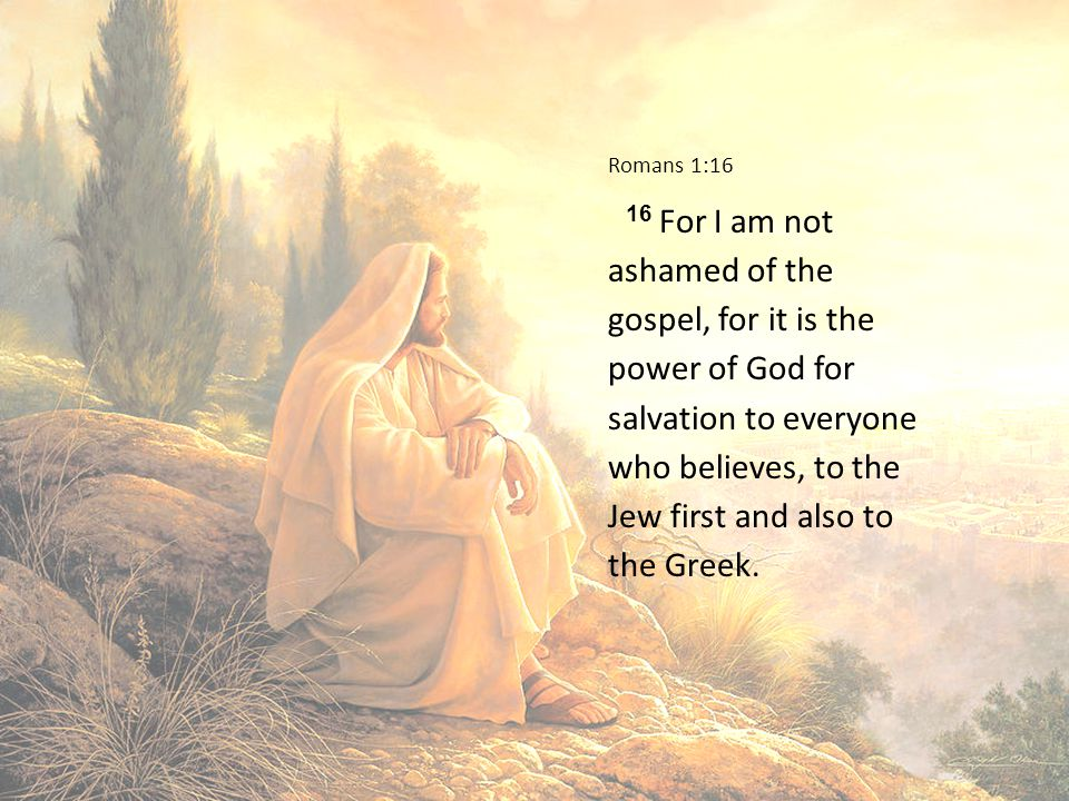 Romans 1:16 16 For I am not ashamed of the gospel, for it is the power of God for salvation to everyone who believes, to the Jew first and also to the Greek.