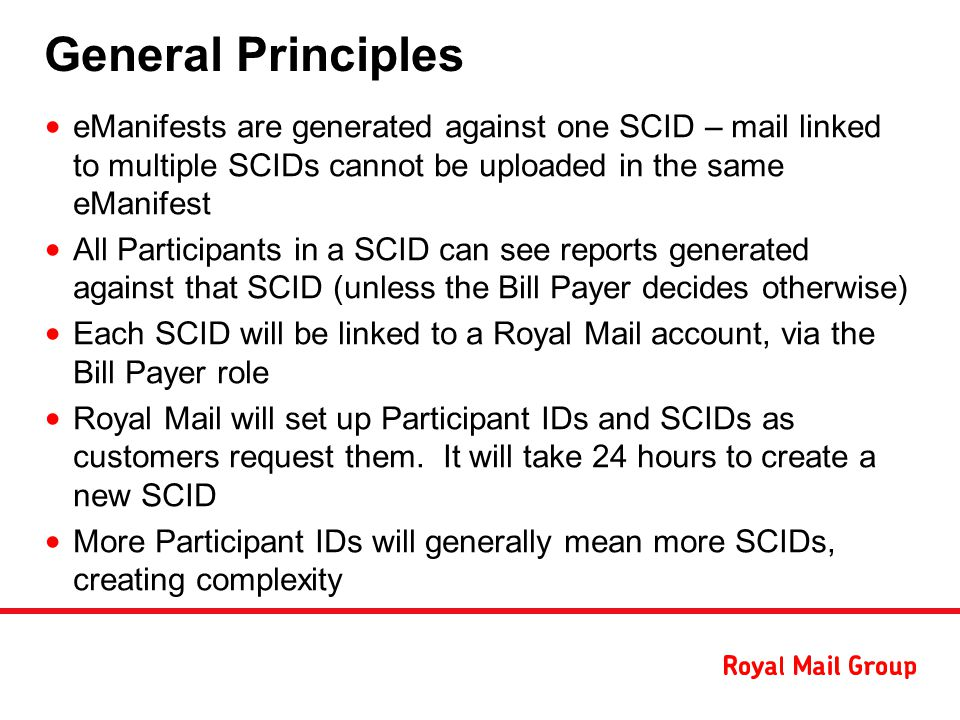 General Principles eManifests are generated against one SCID – mail linked to multiple SCIDs cannot be uploaded in the same eManifest All Participants in a SCID can see reports generated against that SCID (unless the Bill Payer decides otherwise) Each SCID will be linked to a Royal Mail account, via the Bill Payer role Royal Mail will set up Participant IDs and SCIDs as customers request them.
