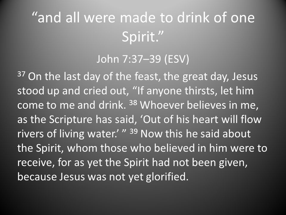 and all were made to drink of one Spirit. John 7:37–39 (ESV) 37 On the last day of the feast, the great day, Jesus stood up and cried out, If anyone thirsts, let him come to me and drink.