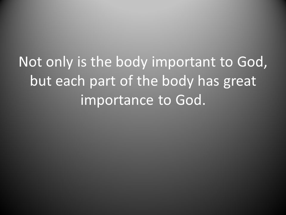 Not only is the body important to God, but each part of the body has great importance to God.