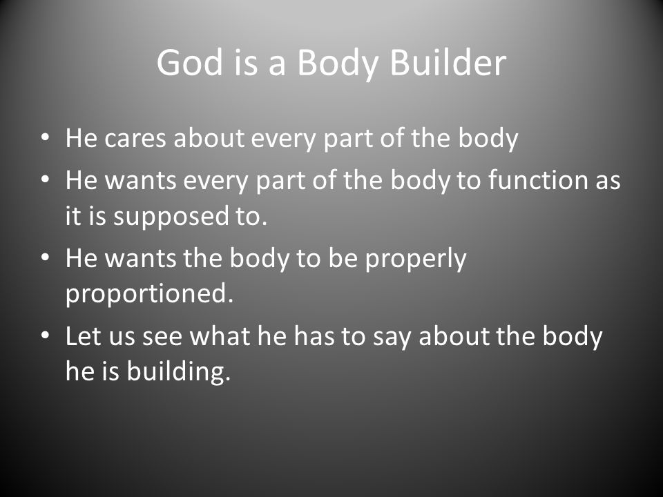God is a Body Builder He cares about every part of the body He wants every part of the body to function as it is supposed to.