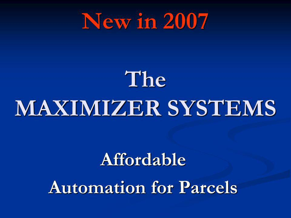 New in 2007 The MAXIMIZER SYSTEMS Affordable Automation for Parcels