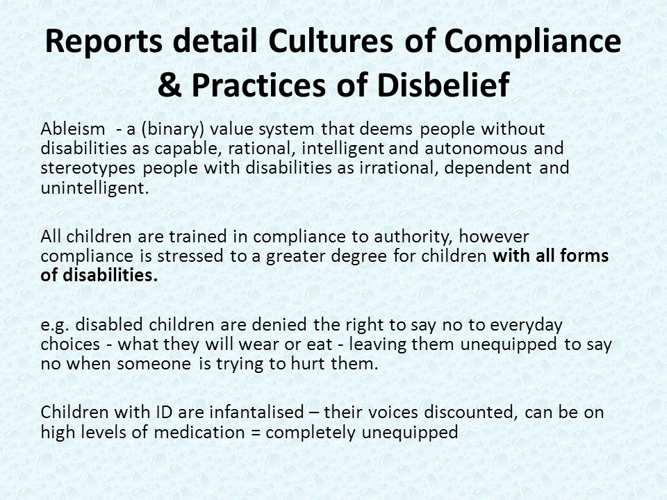 Reports detail Cultures of Compliance & Practices of Disbelief Ableism - a (binary) value system that deems people without disabilities as capable, rational, intelligent and autonomous and stereotypes people with disabilities as irrational, dependent and unintelligent.
