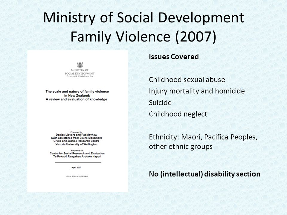 Ministry of Social Development Family Violence (2007) Issues Covered Childhood sexual abuse Injury mortality and homicide Suicide Childhood neglect Ethnicity: Maori, Pacifica Peoples, other ethnic groups No (intellectual) disability section
