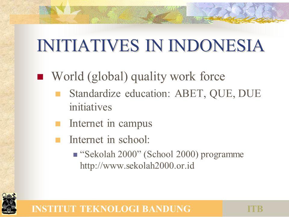 ITBINSTITUT TEKNOLOGI BANDUNG INITIATIVES IN INDONESIA World (global) quality work force Standardize education: ABET, QUE, DUE initiatives Internet in campus Internet in school: Sekolah 2000 (School 2000) programme