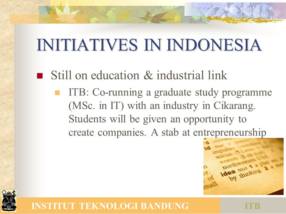 ITBINSTITUT TEKNOLOGI BANDUNG INITIATIVES IN INDONESIA Still on education & industrial link ITB: Co-running a graduate study programme (MSc.