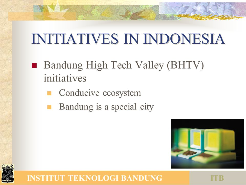 ITBINSTITUT TEKNOLOGI BANDUNG INITIATIVES IN INDONESIA Bandung High Tech Valley (BHTV) initiatives Conducive ecosystem Bandung is a special city