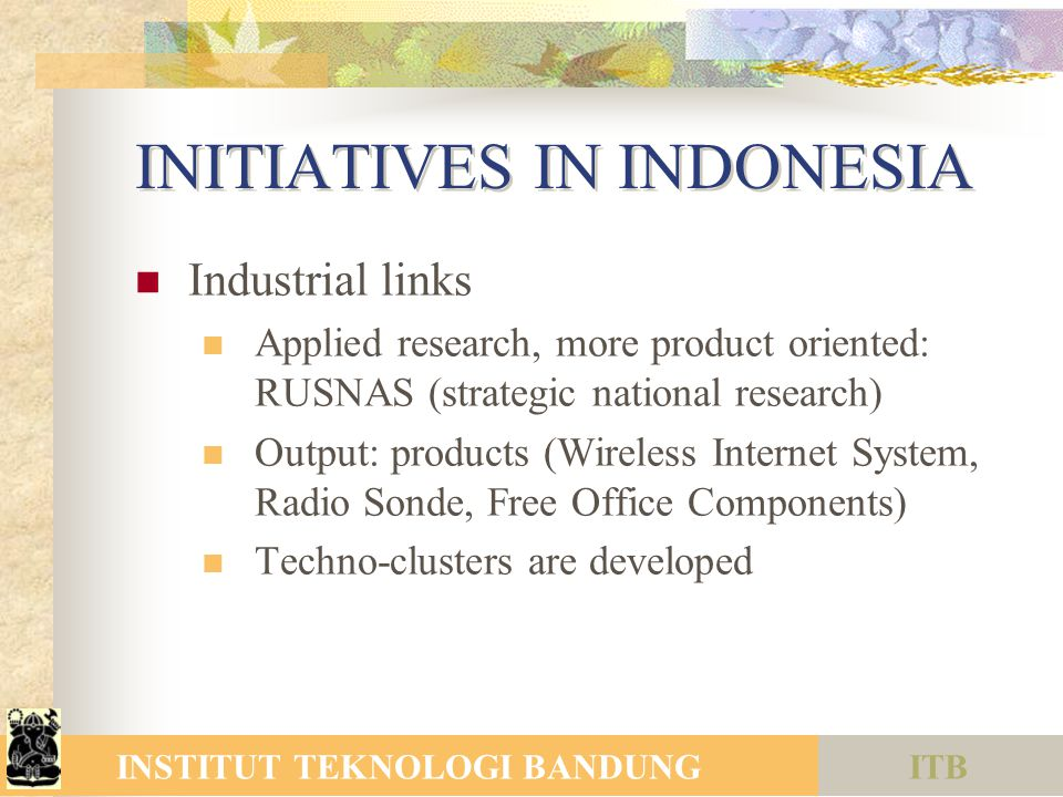 ITBINSTITUT TEKNOLOGI BANDUNG INITIATIVES IN INDONESIA Industrial links Applied research, more product oriented: RUSNAS (strategic national research) Output: products (Wireless Internet System, Radio Sonde, Free Office Components) Techno-clusters are developed