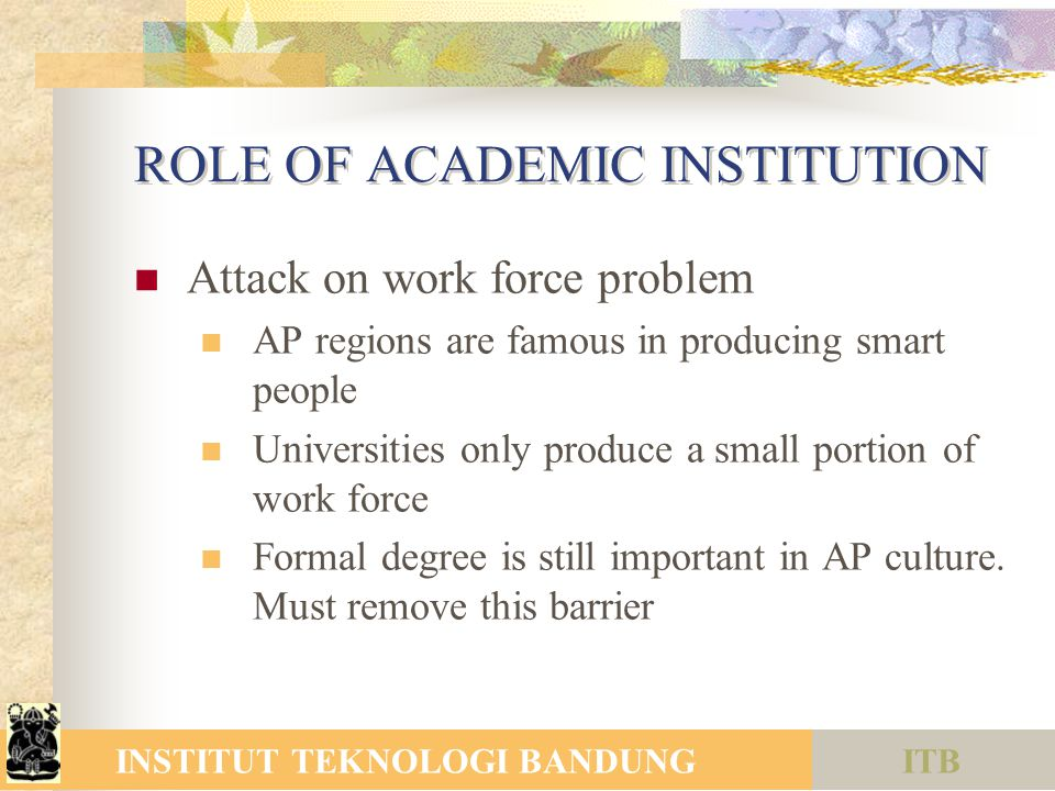 ITBINSTITUT TEKNOLOGI BANDUNG ROLE OF ACADEMIC INSTITUTION Attack on work force problem AP regions are famous in producing smart people Universities only produce a small portion of work force Formal degree is still important in AP culture.