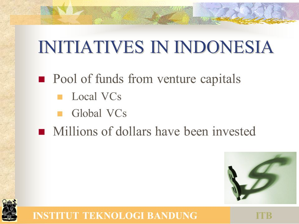 ITBINSTITUT TEKNOLOGI BANDUNG INITIATIVES IN INDONESIA Pool of funds from venture capitals Local VCs Global VCs Millions of dollars have been invested