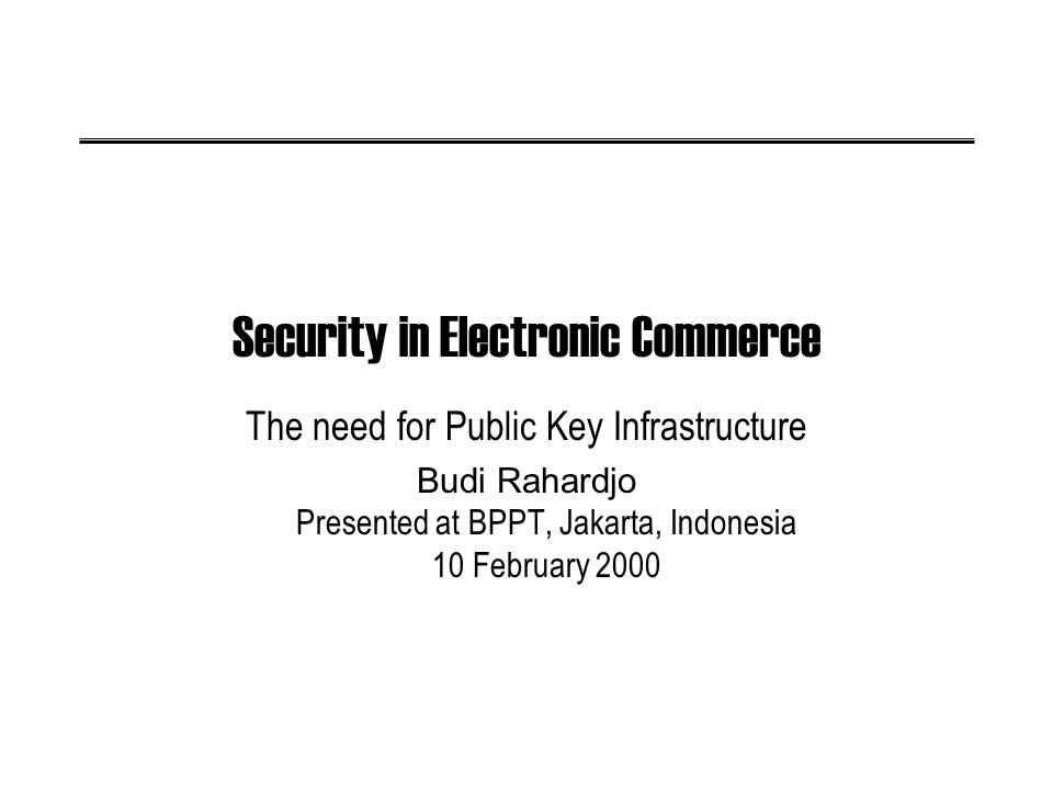 2000 - v1.0Security in ecommerce - Budi Rahardjo2 Outline Brief intro on {computer, network, information} security and its relation to electronic commerce The need for Public Key Infrastructure, Certification Authority (CA), Incident Response Team Security issues in Indonesia