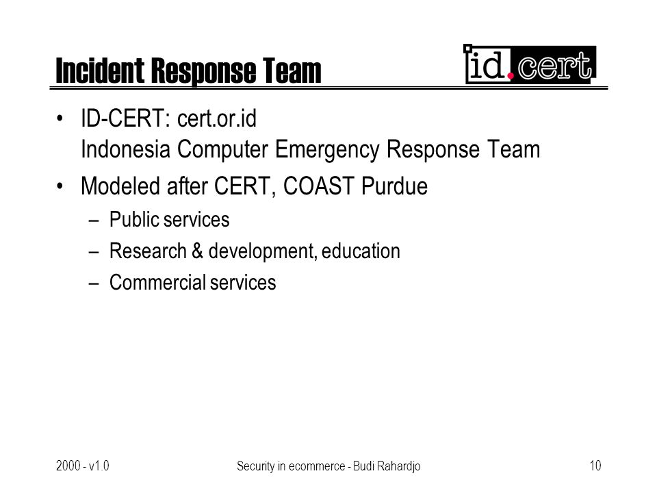2000 - v1.0Security in ecommerce - Budi Rahardjo10 Incident Response Team ID-CERT: cert.or.id Indonesia Computer Emergency Response Team Modeled after CERT, COAST Purdue –Public services –Research & development, education –Commercial services