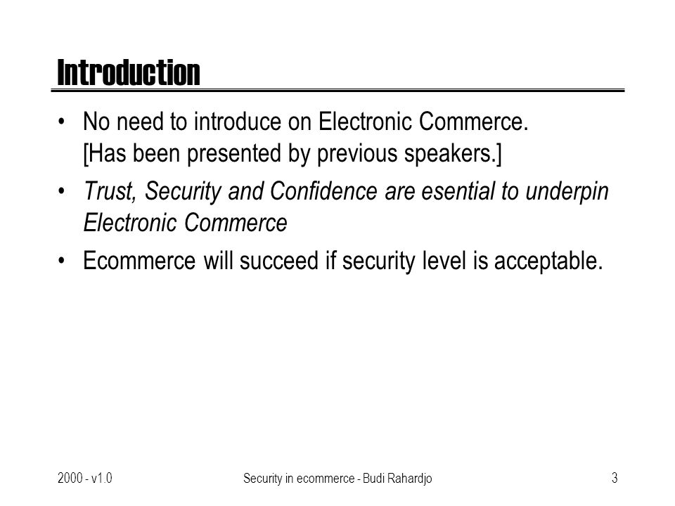 2000 - v1.0Security in ecommerce - Budi Rahardjo4 Security Issues Security services: –Confidentiality / privacy –Integrity –Non-repudiation –Authentication –Access control –Availability Some can be achived with cryptography –Encryption & Decryption –Private key system vs Public key system