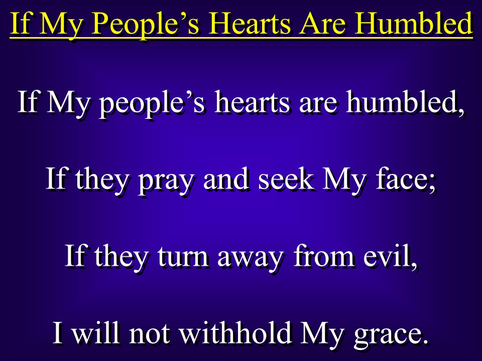 If My People's Hearts Are Humbled If My people's hearts are humbled, If they pray and seek My face; If they turn away from evil, I will not withhold My grace.