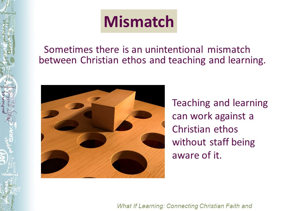 Mismatch Sometimes there is an unintentional mismatch between Christian ethos and teaching and learning.
