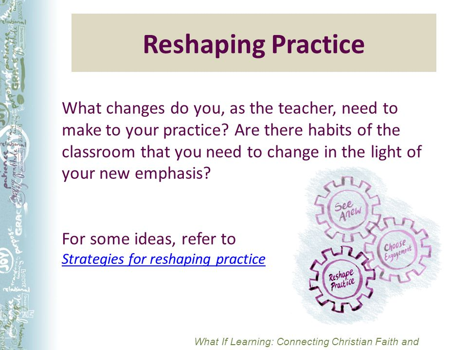 Reshaping Practice What changes do you, as the teacher, need to make to your practice.