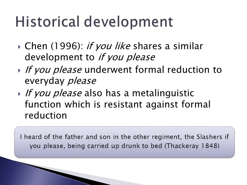  Chen (1996): if you like shares a similar development to if you please  If you please underwent formal reduction to everyday please  If you please also has a metalinguistic function which is resistant against formal reduction I heard of the father and son in the other regiment, the Slashers if you please, being carried up drunk to bed (Thackeray 1848)